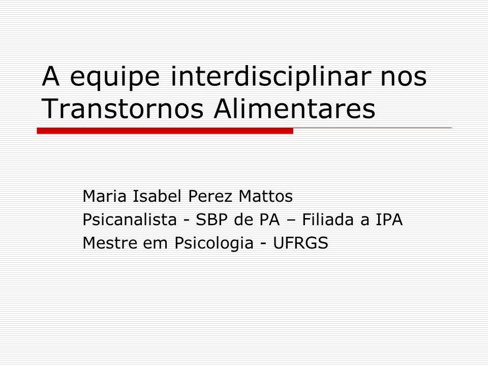 A equipe interdisciplinar nos Transtornos Alimentares Maria Isabel Perez Mattos Psicanalista - SBP de PA – Filiada a IPA Mestre em Psicologia - UFRGS