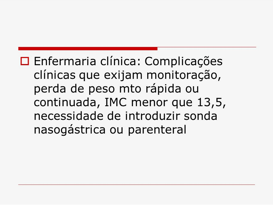 Enfermaria clínica: Complicações clínicas que exijam monitoração, perda de peso mto rápida ou continuada, IMC menor que 13,5, necessidade de introduzi