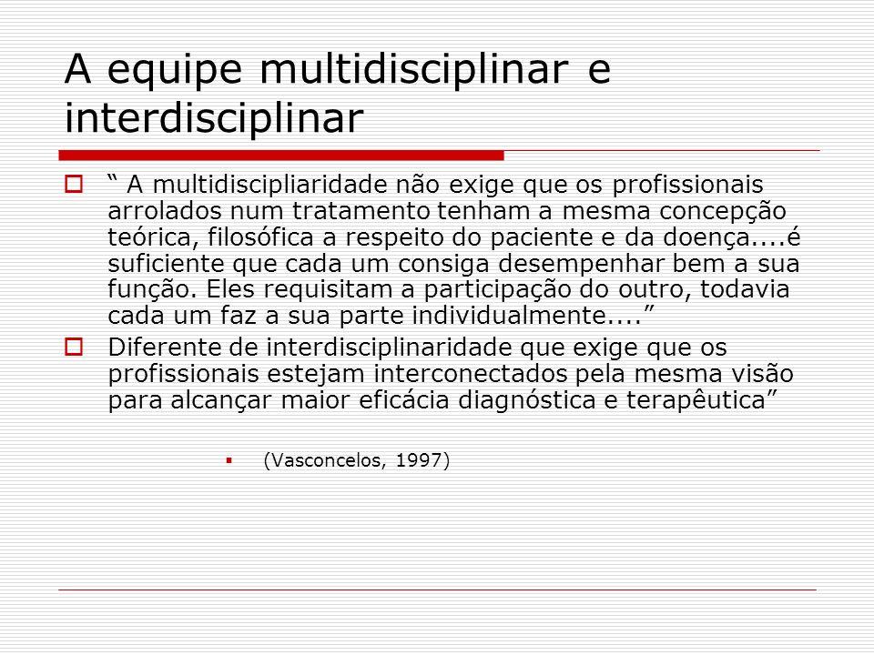 A equipe multidisciplinar e interdisciplinar A multidiscipliaridade não exige que os profissionais arrolados num tratamento tenham a mesma concepção t