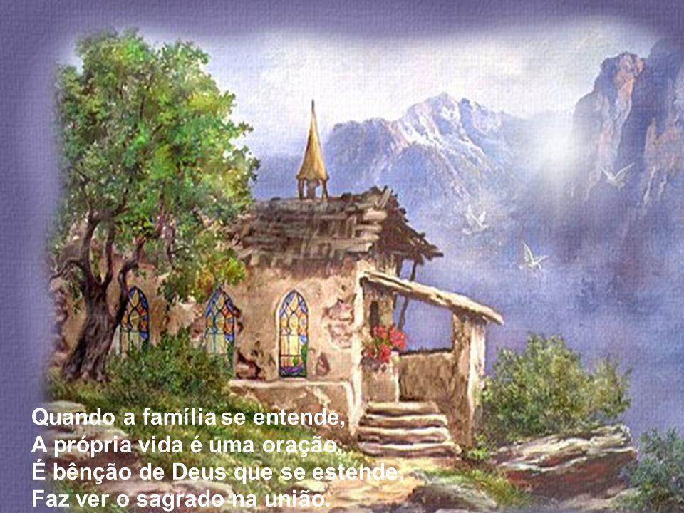 Quando a família se entende, A própria vida é uma oração, É bênção de Deus que se estende, Faz ver o sagrado na união.