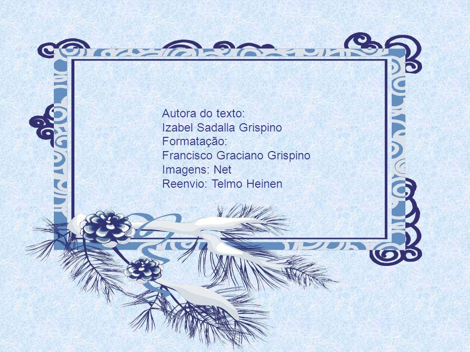 Autora do texto: Izabel Sadalla Grispino Formatação: Francisco Graciano Grispino Imagens: Net Reenvio: Telmo Heinen