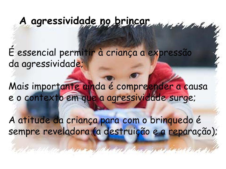 A agressividade no brincar É essencial permitir à criança a expressão da agressividade; Mais importante ainda é compreender a causa e o contexto em qu