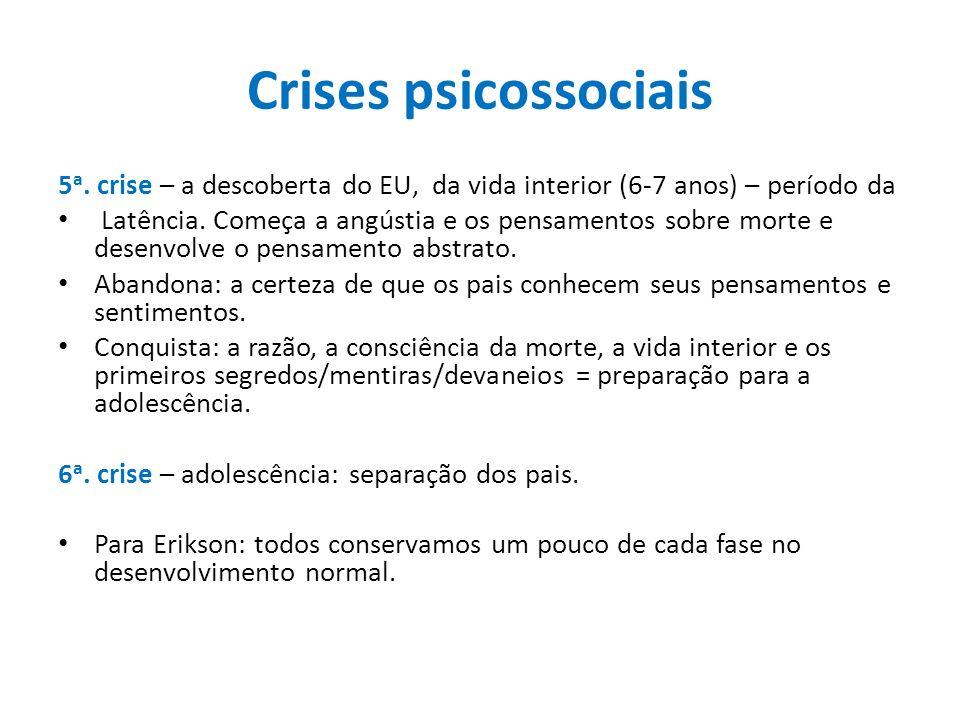 Crises psicossociais 5 a. crise – a descoberta do EU, da vida interior (6-7 anos) – período da Latência. Começa a angústia e os pensamentos sobre mort