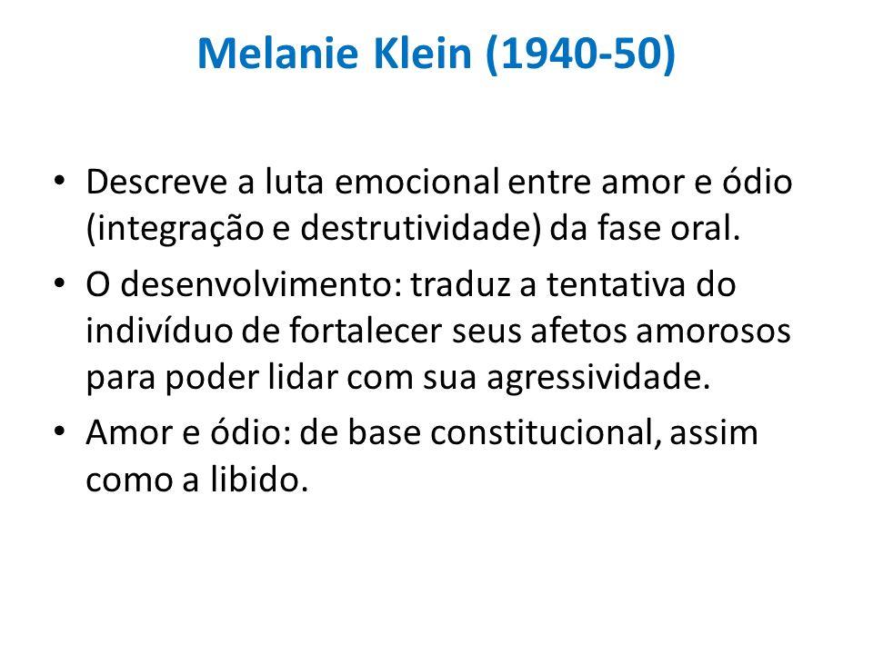 Melanie Klein (1940-50) Descreve a luta emocional entre amor e ódio (integração e destrutividade) da fase oral. O desenvolvimento: traduz a tentativa