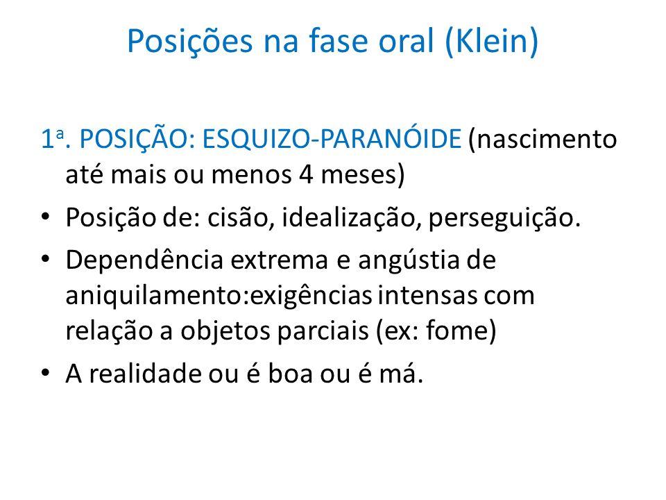 Posições na fase oral (Klein) 1 a. POSIÇÃO: ESQUIZO-PARANÓIDE (nascimento até mais ou menos 4 meses) Posição de: cisão, idealização, perseguição. Depe