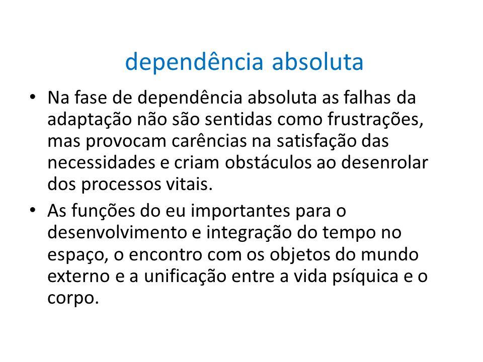 dependência absoluta Na fase de dependência absoluta as falhas da adaptação não são sentidas como frustrações, mas provocam carências na satisfação da