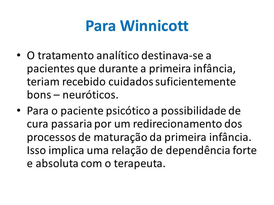 Para Winnicott O tratamento analítico destinava-se a pacientes que durante a primeira infância, teriam recebido cuidados suficientemente bons – neurót