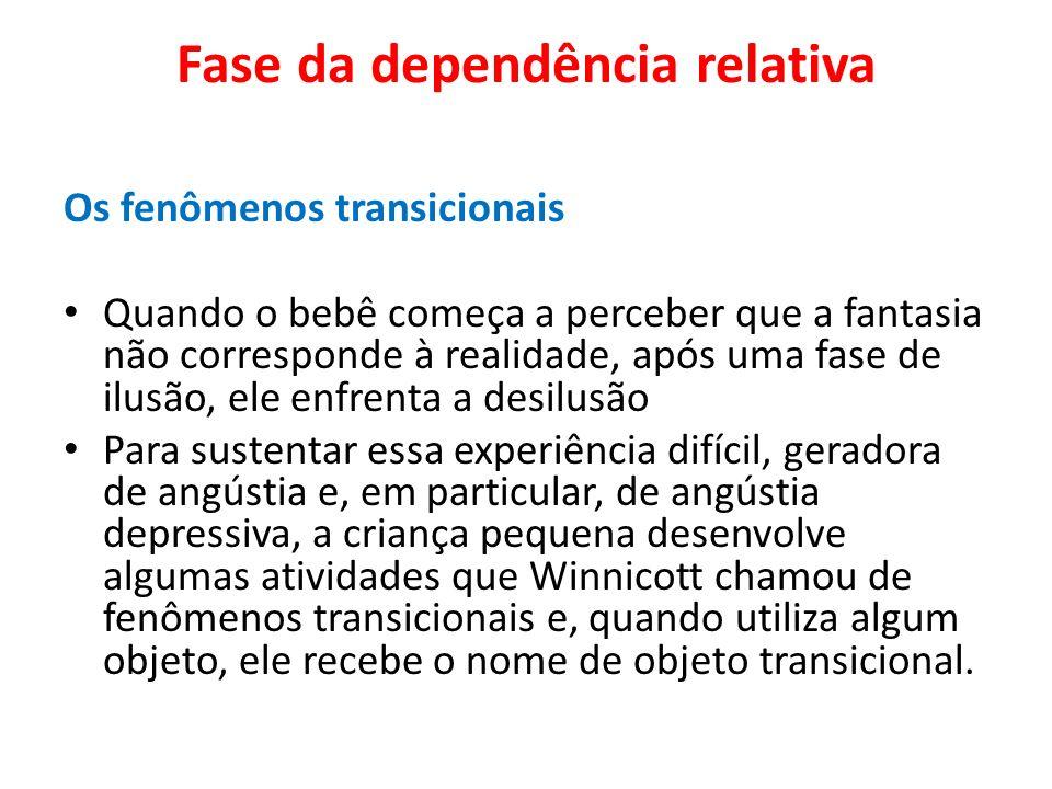Fase da dependência relativa Os fenômenos transicionais Quando o bebê começa a perceber que a fantasia não corresponde à realidade, após uma fase de i