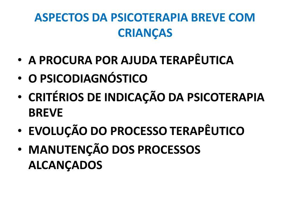 ASPECTOS DA PSICOTERAPIA BREVE COM CRIANÇAS A PROCURA POR AJUDA TERAPÊUTICA O PSICODIAGNÓSTICO CRITÉRIOS DE INDICAÇÃO DA PSICOTERAPIA BREVE EVOLUÇÃO D