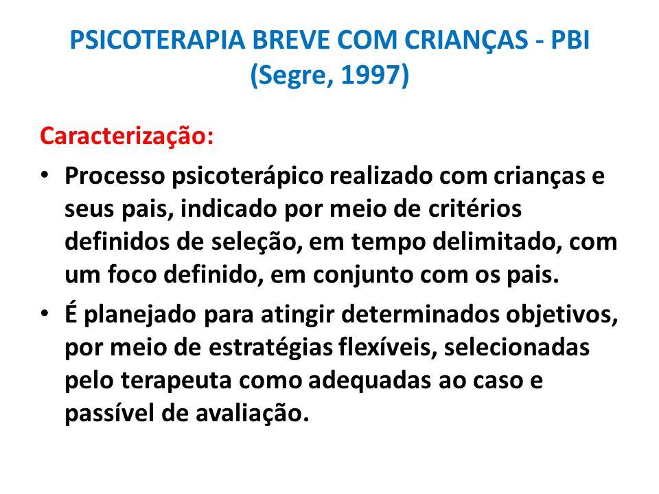PSICOTERAPIA BREVE COM CRIANÇAS - PBI (Segre, 1997) Caracterização: Processo psicoterápico realizado com crianças e seus pais, indicado por meio de cr