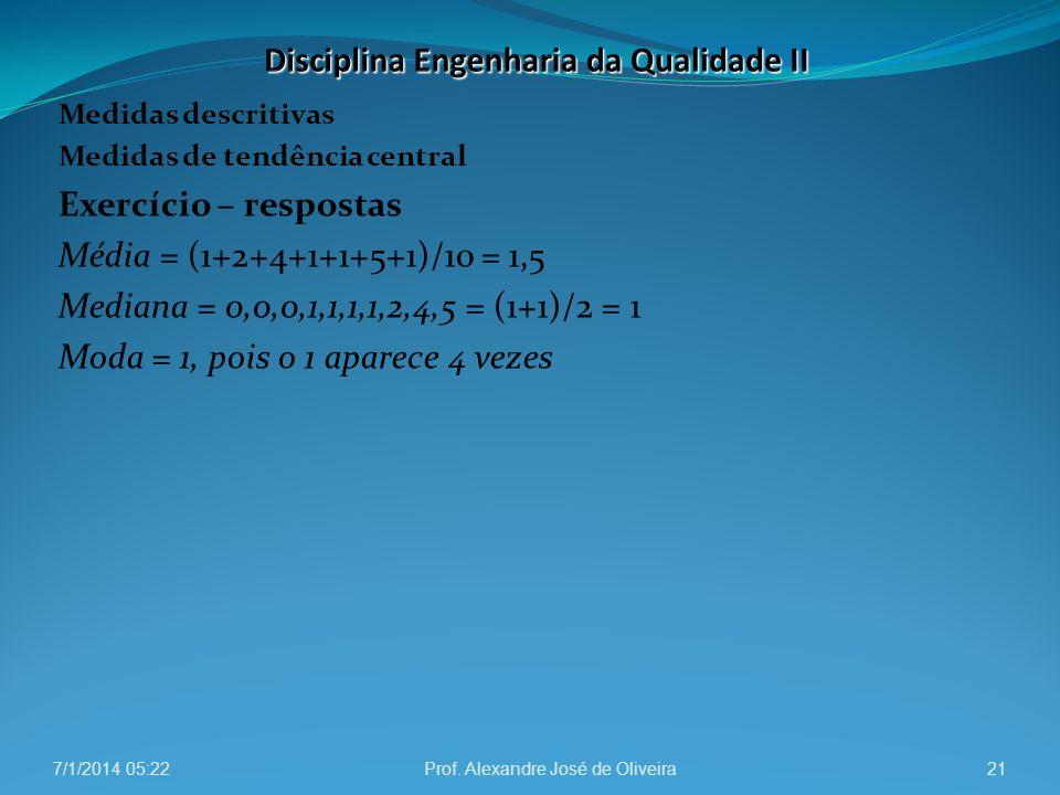 Medidas descritivas Medidas de tendência central Exercício – respostas Média = (1+2+4+1+1+5+1)/10 = 1,5 Mediana = 0,0,0,1,1,1,1,2,4,5 = (1+1)/2 = 1 Mo