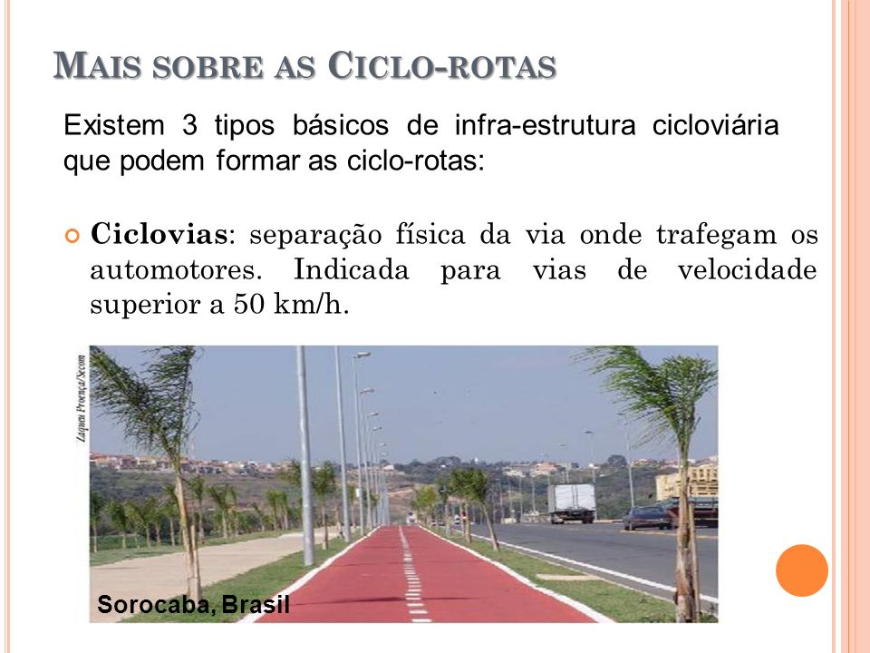 M AIS SOBRE AS C ICLO - ROTAS Ciclovias : separação física da via onde trafegam os automotores. Indicada para vias de velocidade superior a 50 km/h. S