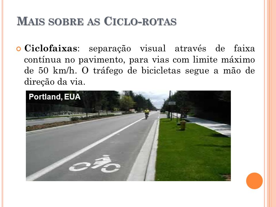 M AIS SOBRE AS C ICLO - ROTAS Ciclofaixas : separação visual através de faixa contínua no pavimento, para vias com limite máximo de 50 km/h. O tráfego