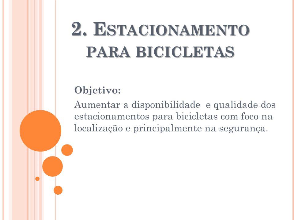 2. E STACIONAMENTO PARA BICICLETAS Objetivo: Aumentar a disponibilidade e qualidade dos estacionamentos para bicicletas com foco na localização e prin