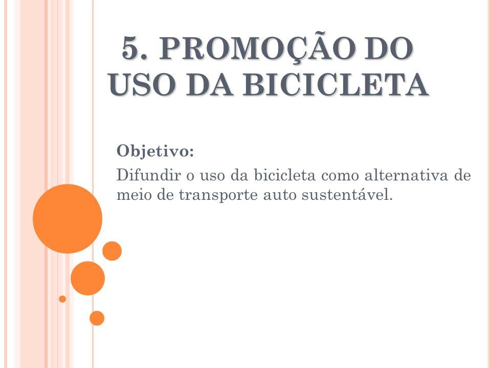 5. PROMOÇÃO DO USO DA BICICLETA Objetivo: Difundir o uso da bicicleta como alternativa de meio de transporte auto sustentável.