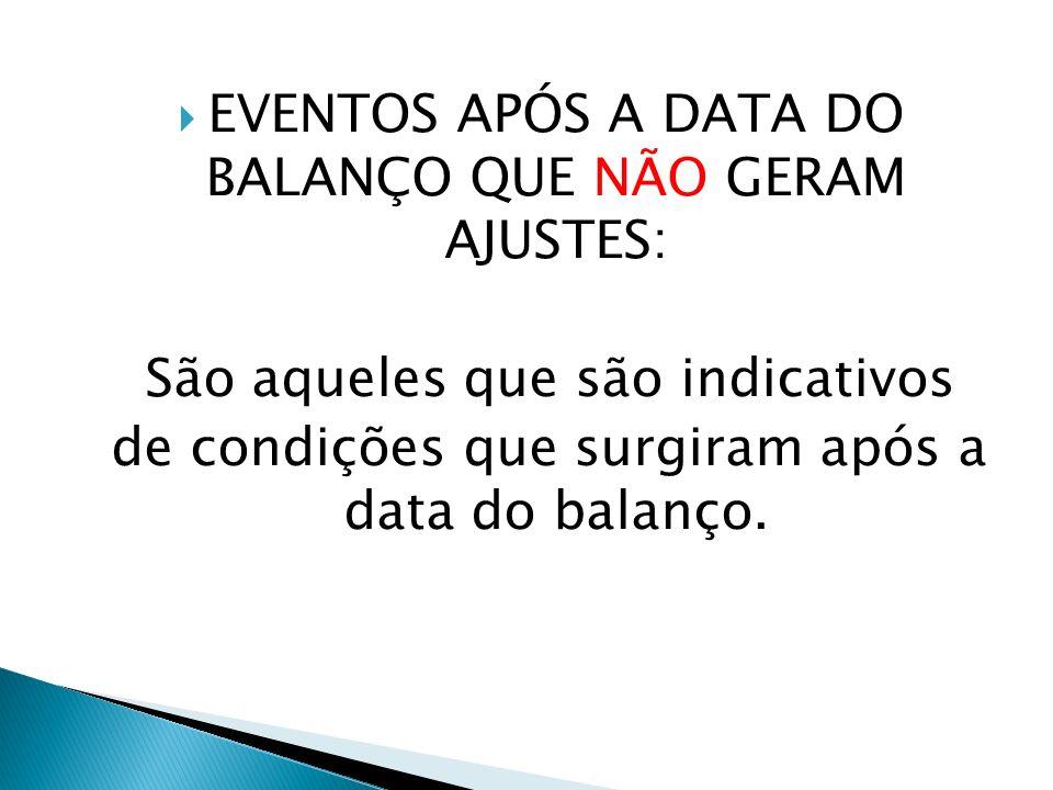 EVENTOS APÓS A DATA DO BALANÇO QUE NÃO GERAM AJUSTES: São aqueles que são indicativos de condições que surgiram após a data do balanço.