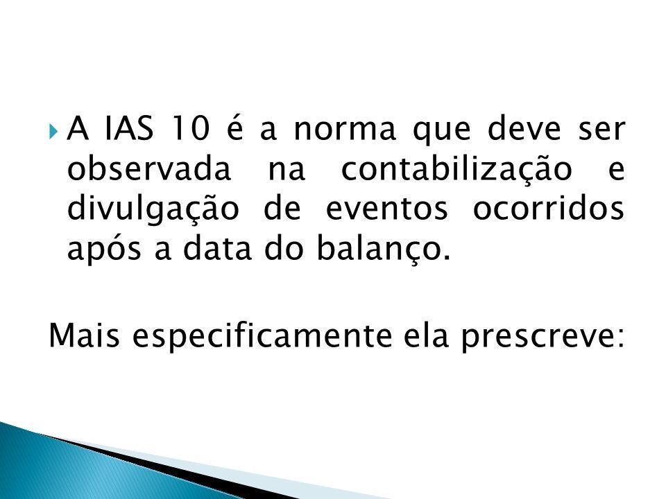 A IAS 10 é a norma que deve ser observada na contabilização e divulgação de eventos ocorridos após a data do balanço. Mais especificamente ela prescre