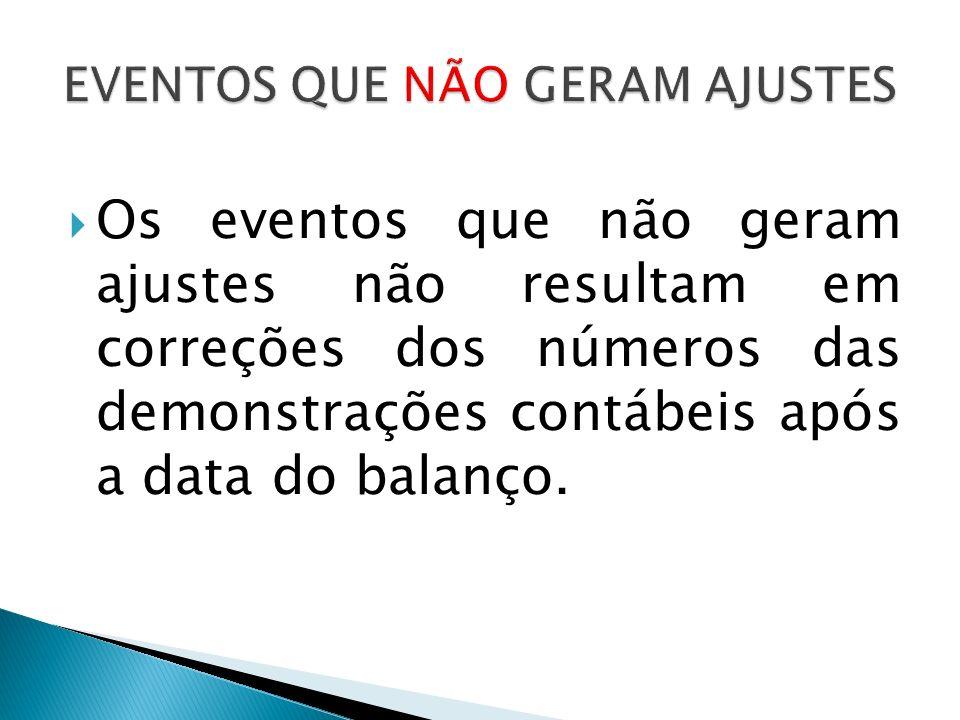 Os eventos que não geram ajustes não resultam em correções dos números das demonstrações contábeis após a data do balanço.