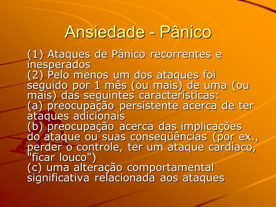 Ansiedade - Pânico (1) Ataques de Pânico recorrentes e inesperados (2) Pelo menos um dos ataques foi seguido por 1 mês (ou mais) de uma (ou mais) das