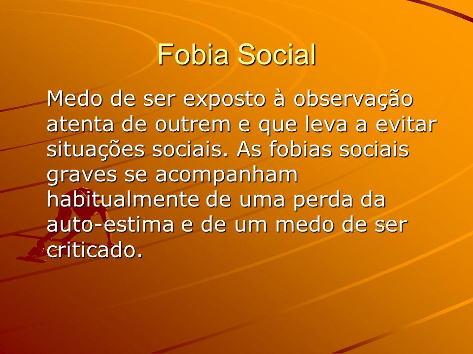 Fobia Social Medo de ser exposto à observação atenta de outrem e que leva a evitar situações sociais. As fobias sociais graves se acompanham habitualm