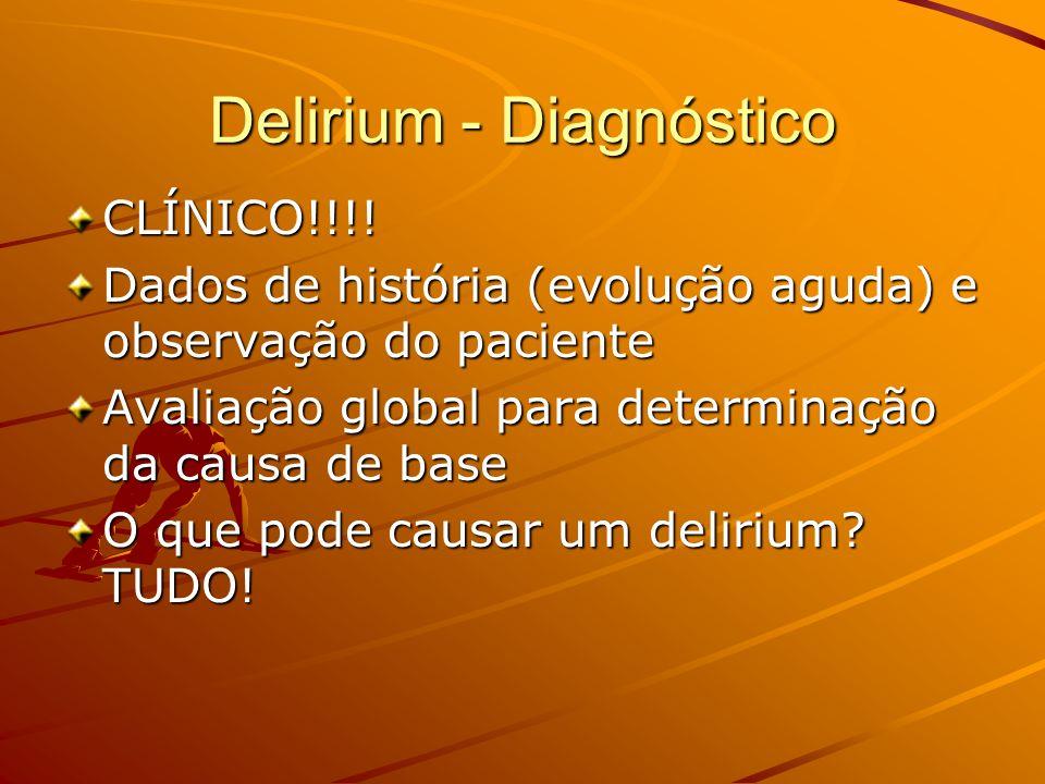 Delirium - Diagnóstico CLÍNICO!!!! Dados de história (evolução aguda) e observação do paciente Avaliação global para determinação da causa de base O q
