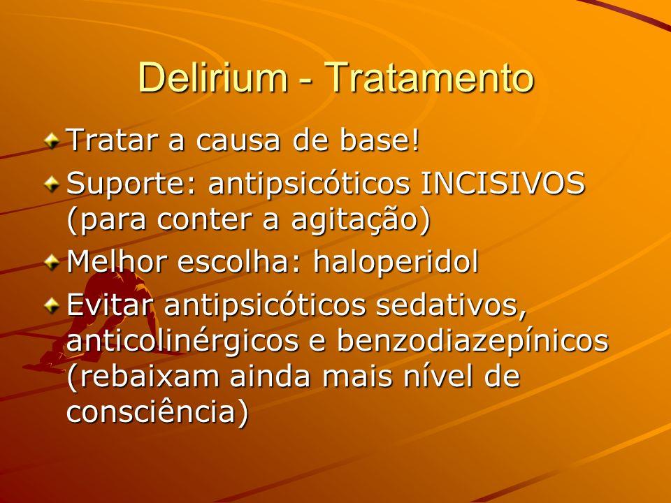 Delirium - Tratamento Tratar a causa de base! Suporte: antipsicóticos INCISIVOS (para conter a agitação) Melhor escolha: haloperidol Evitar antipsicót