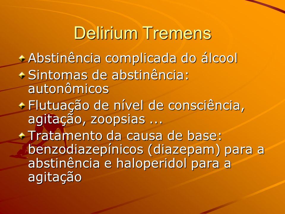 Delirium Tremens Abstinência complicada do álcool Sintomas de abstinência: autonômicos Flutuação de nível de consciência, agitação, zoopsias... Tratam