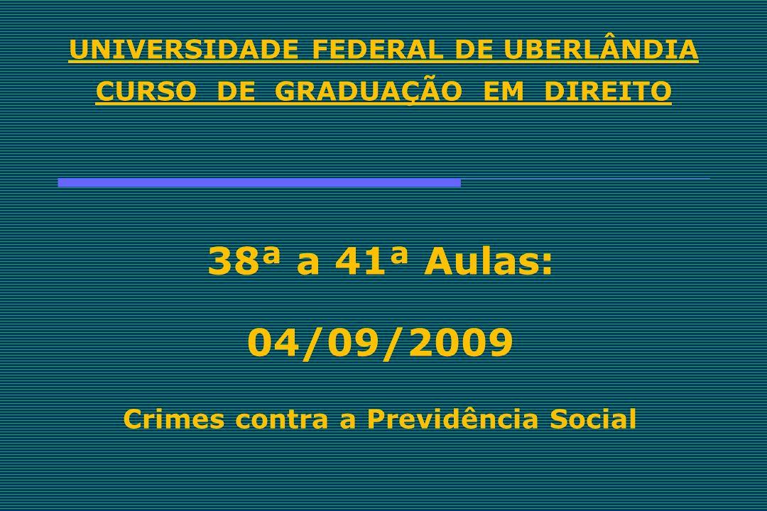 UNIVERSIDADE FEDERAL DE UBERLÂNDIA CURSO DE GRADUAÇÃO EM DIREITO 38ª a 41ª Aulas: 04/09/2009 Crimes contra a Previdência Social