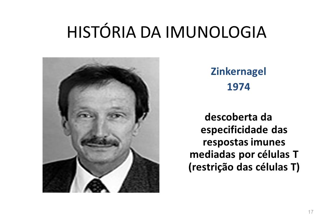 HISTÓRIA DA IMUNOLOGIA Zinkernagel 1974 descoberta da especificidade das respostas imunes mediadas por células T (restrição das células T) 17