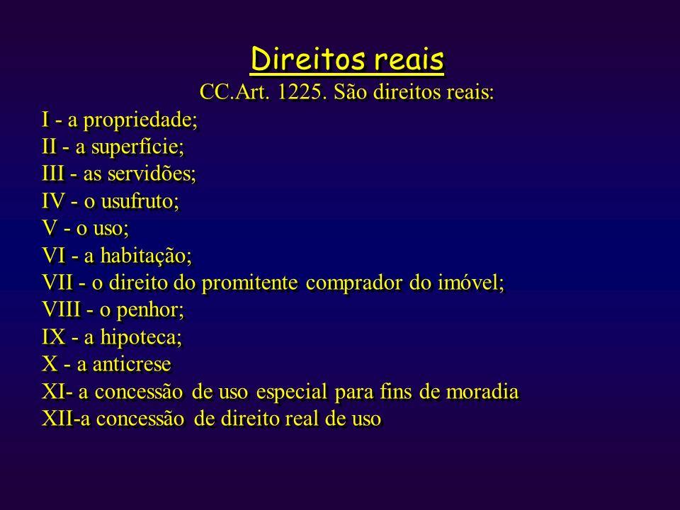 Direitos reais CC.Art. 1225. São direitos reais: I - a propriedade; II - a superfície; III - as servidões; IV - o usufruto; V - o uso; VI - a habitaçã