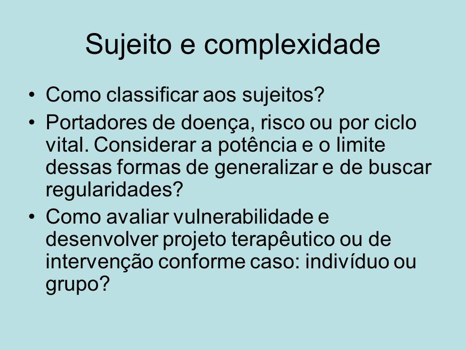 Sujeito e complexidade Como classificar aos sujeitos? Portadores de doença, risco ou por ciclo vital. Considerar a potência e o limite dessas formas d