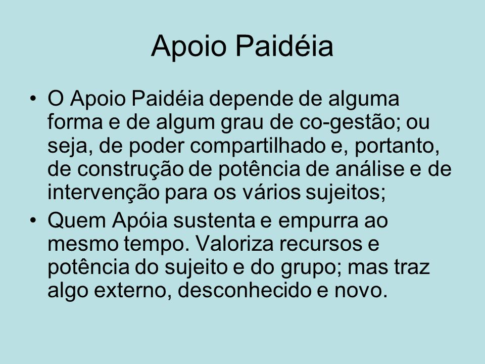 Apoio Paidéia O Apoio Paidéia depende de alguma forma e de algum grau de co-gestão; ou seja, de poder compartilhado e, portanto, de construção de potê