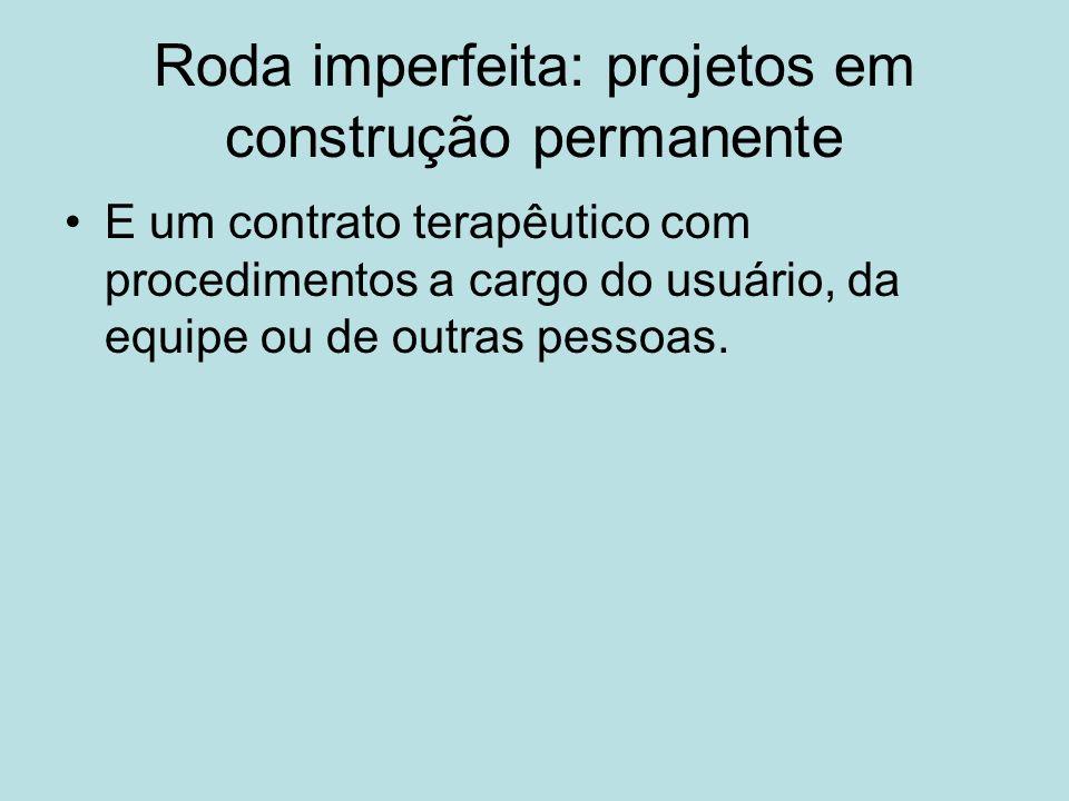 Roda imperfeita: projetos em construção permanente E um contrato terapêutico com procedimentos a cargo do usuário, da equipe ou de outras pessoas.
