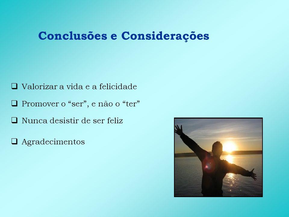 Conclusões e Considerações Valorizar a vida e a felicidade Promover o ser, e não o ter Nunca desistir de ser feliz Agradecimentos