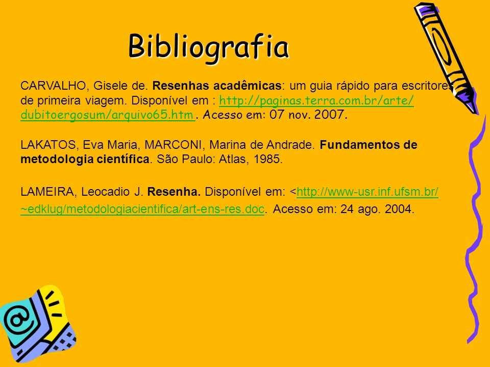 Bibliografia CARVALHO, Gisele de. Resenhas acadêmicas: um guia rápido para escritores de primeira viagem. Disponível em : http://paginas.terra.com.br/