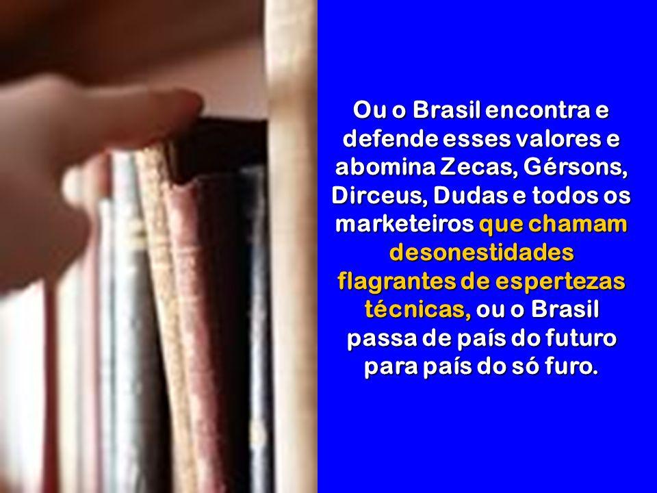 Acho que o mundo (e, sobretudo, o Brasil) precisa mais de gente honesta do que dos pseudo literatos, historiadores ou matemáticos.