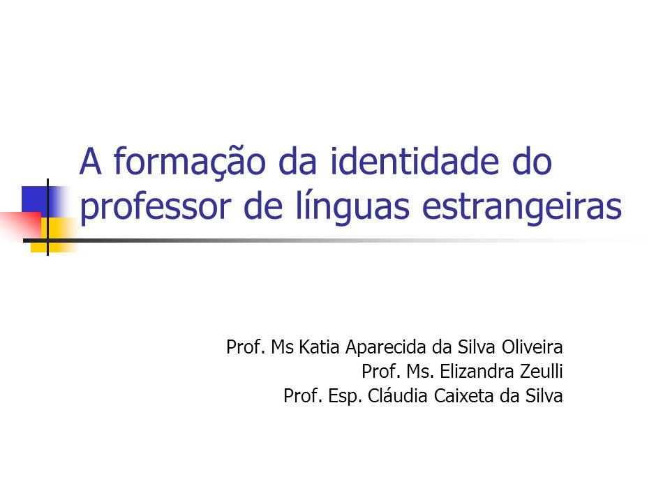 A formação da identidade do professor de línguas estrangeiras Prof. Ms Katia Aparecida da Silva Oliveira Prof. Ms. Elizandra Zeulli Prof. Esp. Cláudia