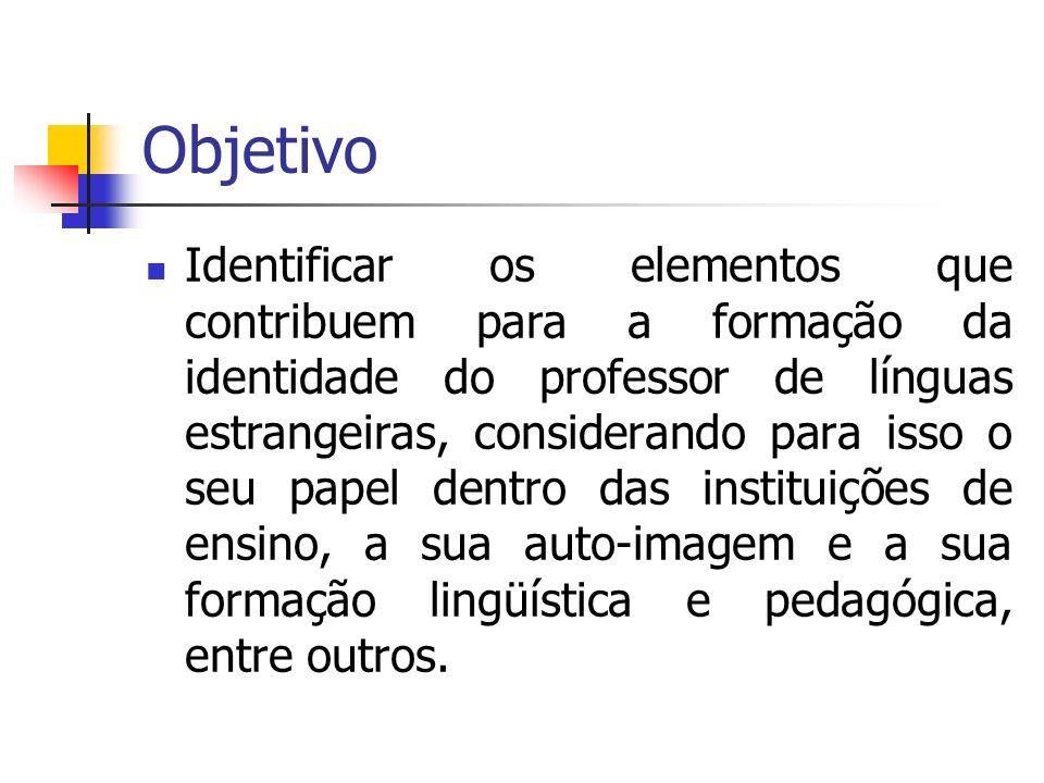 Objetivo Identificar os elementos que contribuem para a formação da identidade do professor de línguas estrangeiras, considerando para isso o seu pape