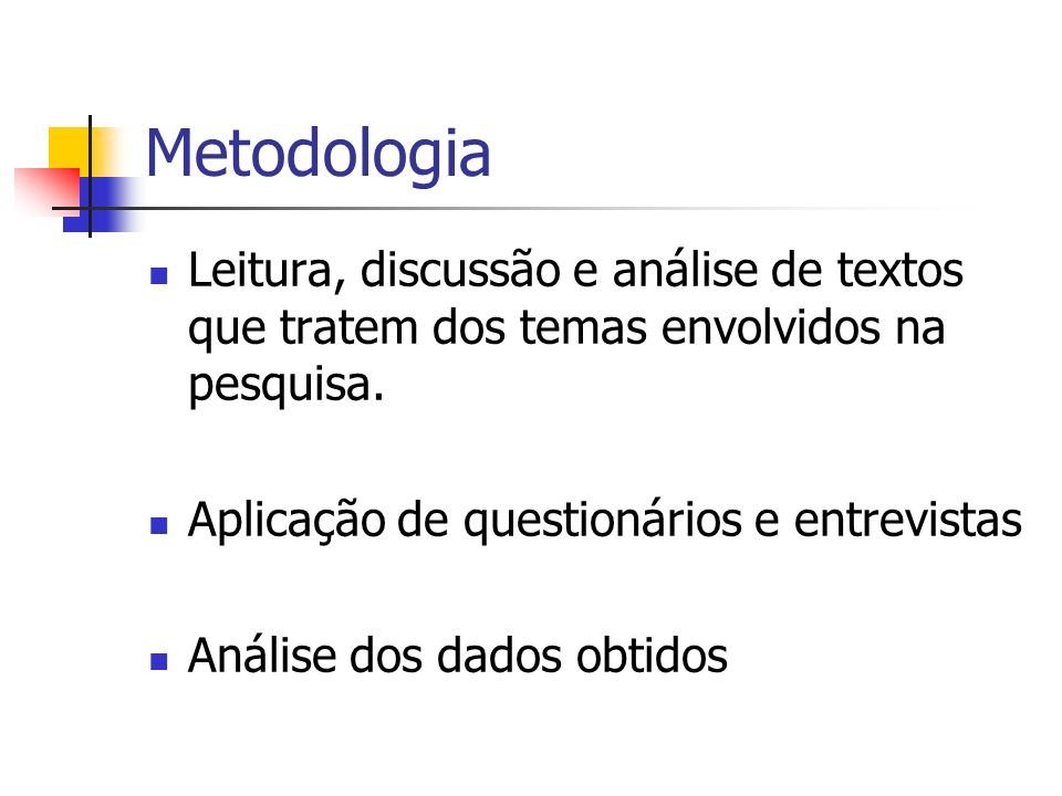 Metodologia Leitura, discussão e análise de textos que tratem dos temas envolvidos na pesquisa. Aplicação de questionários e entrevistas Análise dos d