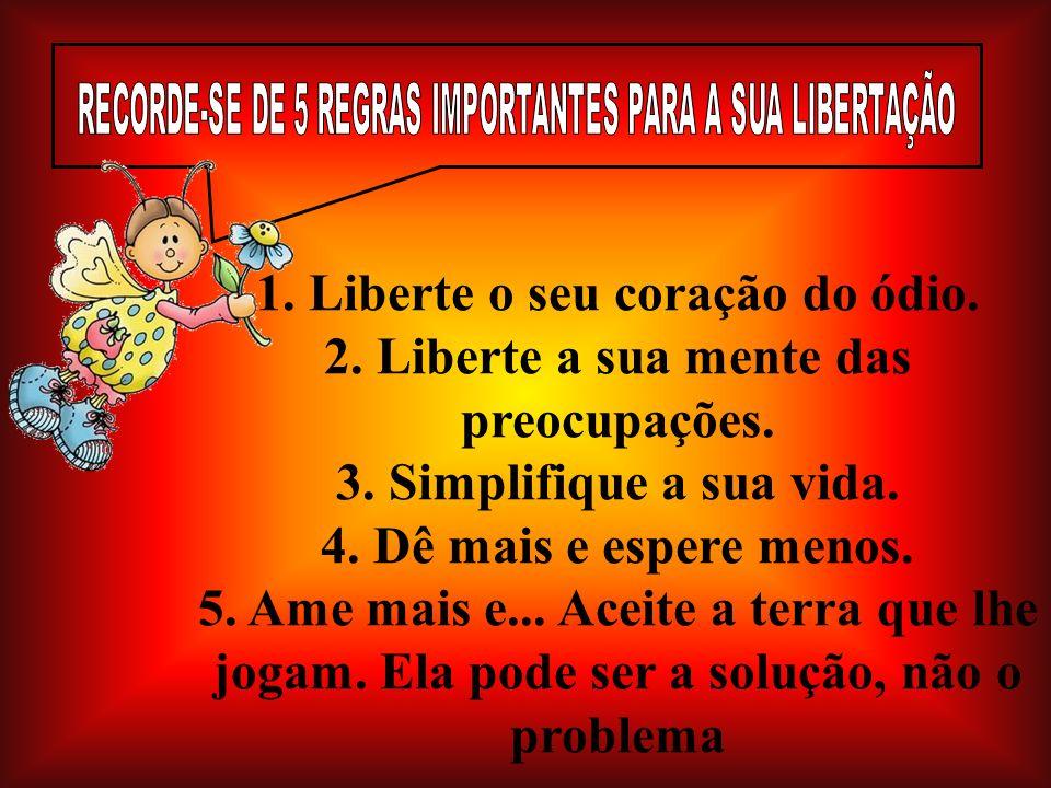 1. Liberte o seu coração do ódio. 2. Liberte a sua mente das preocupações. 3. Simplifique a sua vida. 4. Dê mais e espere menos. 5. Ame mais e... Acei