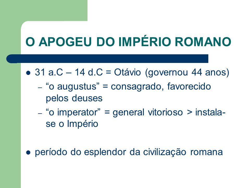 O APOGEU DO IMPÉRIO ROMANO 31 a.C – 14 d.C = Otávio (governou 44 anos) – o augustus = consagrado, favorecido pelos deuses – o imperator = general vito