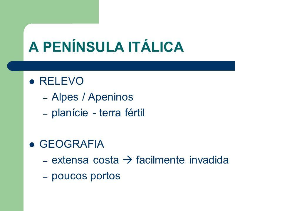 A PENÍNSULA ITÁLICA RELEVO – Alpes / Apeninos – planície - terra fértil GEOGRAFIA – extensa costa facilmente invadida – poucos portos