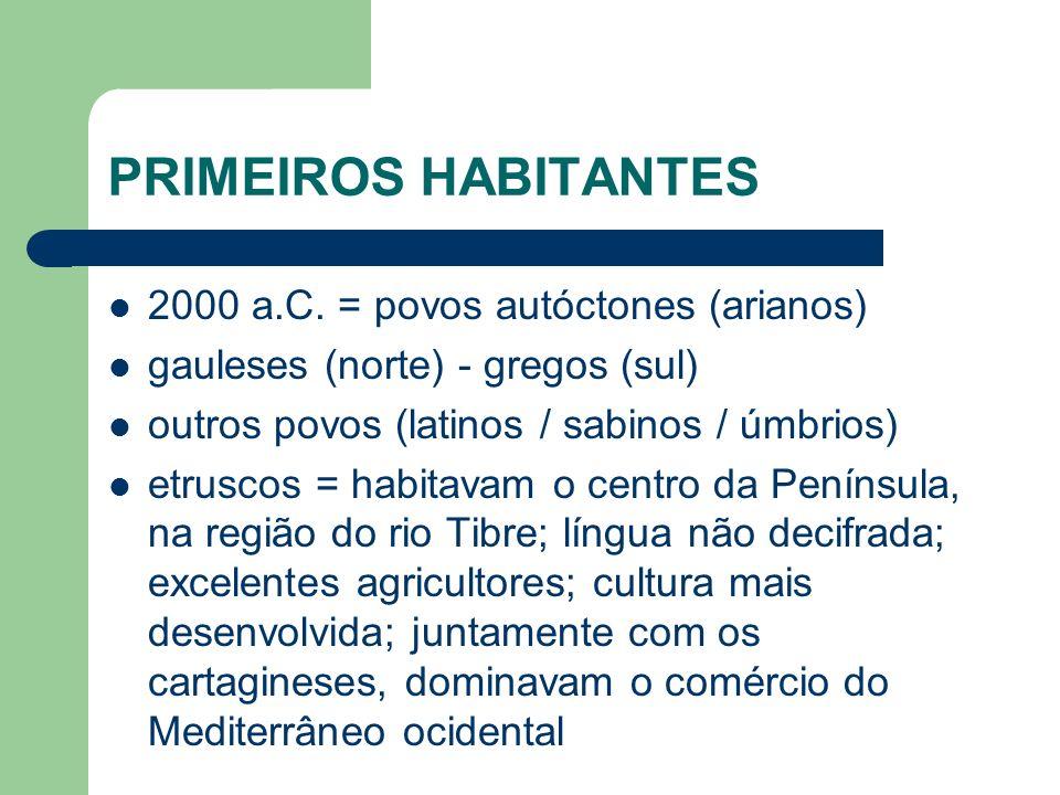 PRIMEIROS HABITANTES 2000 a.C. = povos autóctones (arianos) gauleses (norte) - gregos (sul) outros povos (latinos / sabinos / úmbrios) etruscos = habi