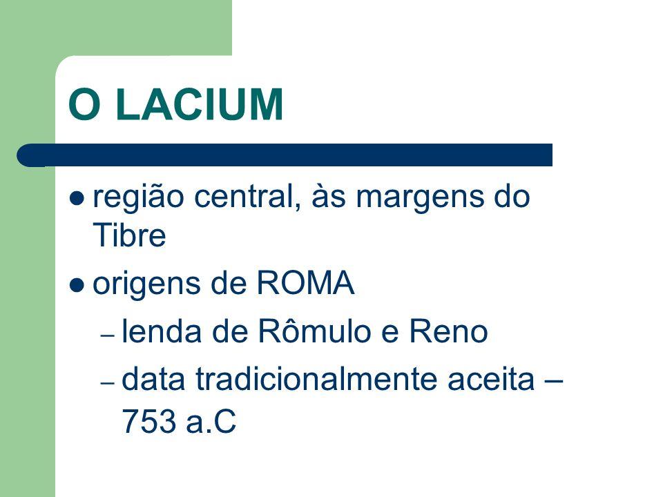 O LACIUM região central, às margens do Tibre origens de ROMA – lenda de Rômulo e Reno – data tradicionalmente aceita – 753 a.C