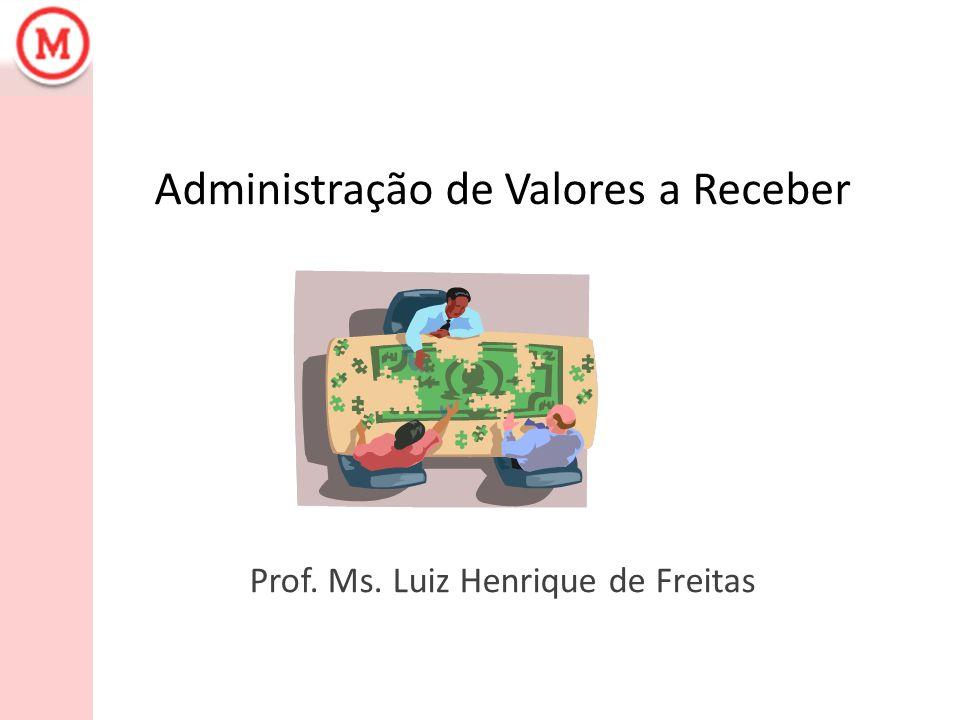 Administração de Valores a Receber Prof. Ms. Luiz Henrique de Freitas