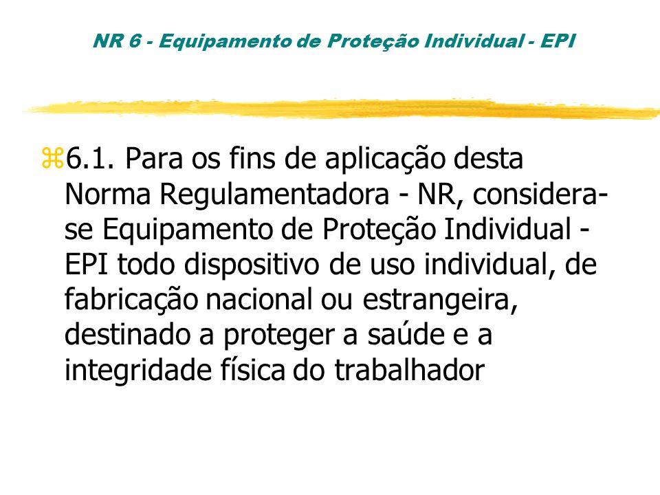 NR 6 - Equipamento de Proteção Individual - EPI z6.1. Para os fins de aplicação desta Norma Regulamentadora - NR, considera- se Equipamento de Proteçã