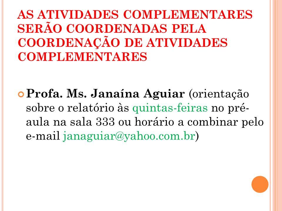 AS ATIVIDADES COMPLEMENTARES SERÃO COORDENADAS PELA COORDENAÇÃO DE ATIVIDADES COMPLEMENTARES Profa. Ms. Janaína Aguiar (orientação sobre o relatório à
