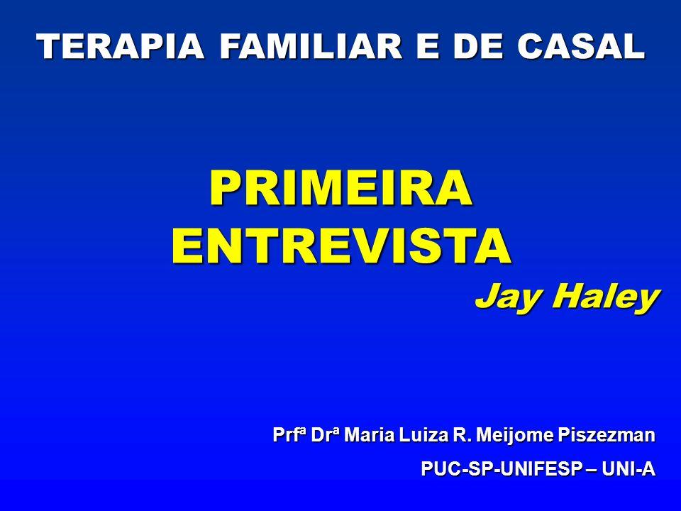 TERAPIA FAMILIAR E DE CASAL PRIMEIRAENTREVISTA Jay Haley Prfª Drª Maria Luiza R. Meijome Piszezman PUC-SP-UNIFESP – UNI-A