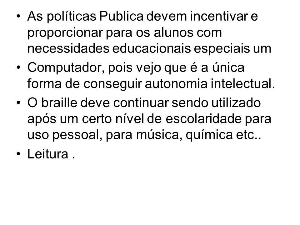 As políticas Publica devem incentivar e proporcionar para os alunos com necessidades educacionais especiais um Computador, pois vejo que é a única for