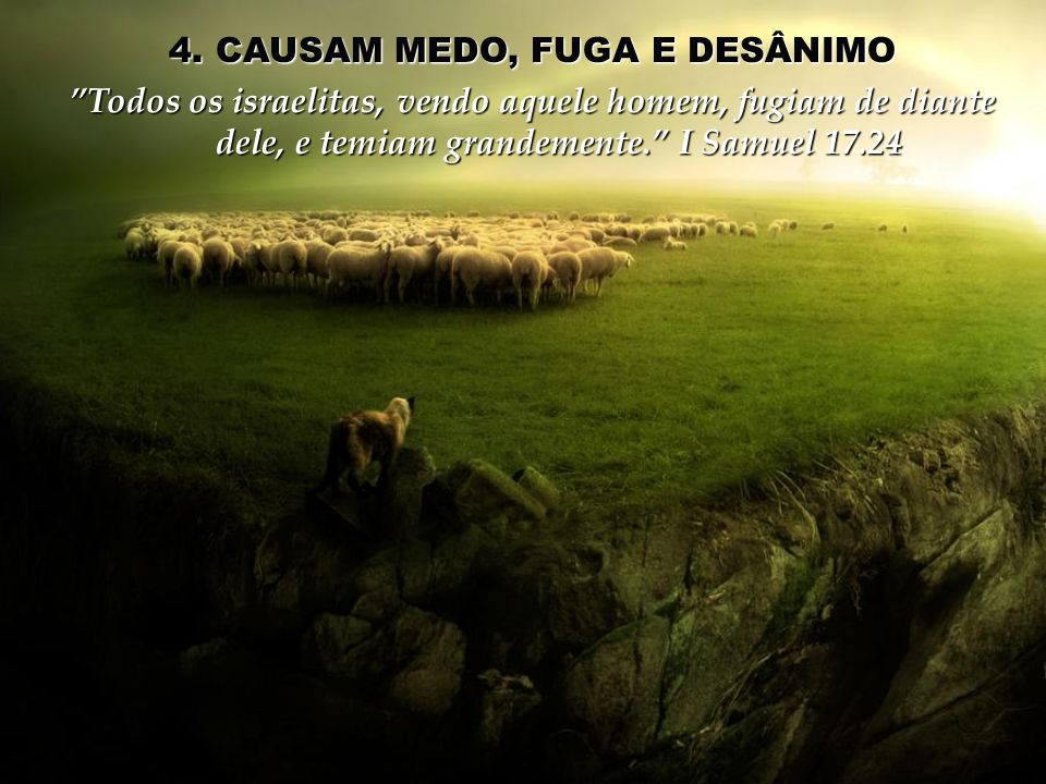 4. CAUSAM MEDO, FUGA E DESÂNIMO Todos os israelitas, vendo aquele homem, fugiam de diante dele, e temiam grandemente. I Samuel 17.24